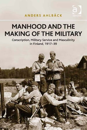 Manhood and the Making of the Military Conscription,  Military Service and Masculinity in Finland,  1917?39