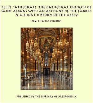 Bell's Cathedrals: The Cathedral Church of Saint Albans With an Account of the Fabric & a Short Hist