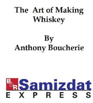 The Art of Making Whiskey so as to Obtain a Better, Purer, Cheaper and Greater Quantity of Spirit from a Given Quantity of Grain
