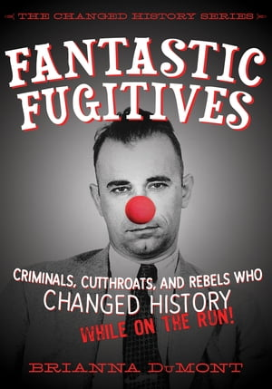 Fantastic Fugitives Criminals,  Cutthroats,  and Rebels Who Changed History (While on the Run!)