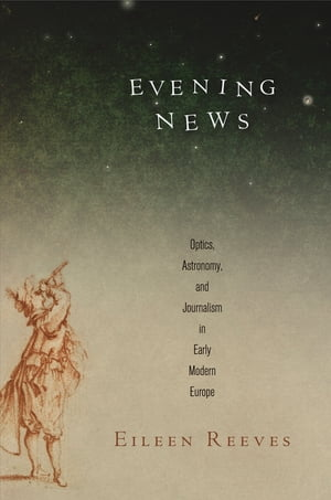 Evening News Optics,  Astronomy,  and Journalism in Early Modern Europe