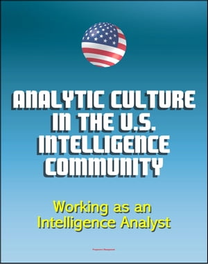 Analytic Culture in the U.S. Intelligence Community: An Ethnographic Study - Working as an Intelligence Analyst,  Central Intelligence Agency (CIA) Int