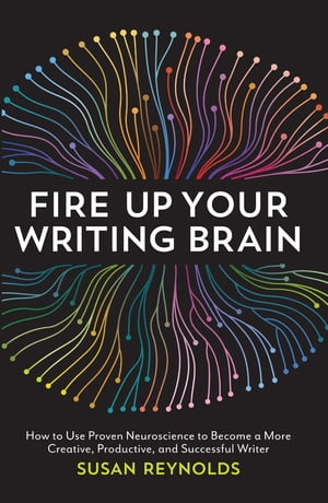 Fire Up Your Writing Brain How to Use Proven Neuroscience to Become a More Creative,  Productive,  and Successful Writer