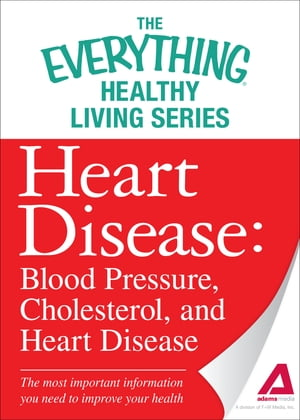 Heart Disease: Blood Pressure, Cholesterol, and Heart Disease: The most important information you need to improve your health