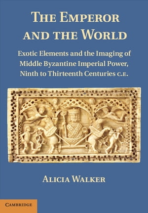The Emperor and the World Exotic Elements and the Imaging of Middle Byzantine Imperial Power,  Ninth to Thirteenth Centuries C.E.