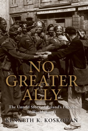 No Greater Ally The Untold Story of Poland?s Forces in World War II