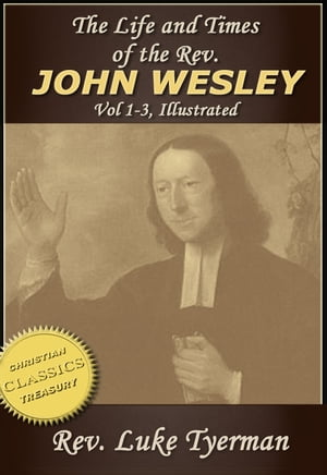 The Life and Times of The Rev. John Wesley {Illustrated} Vol 1-3