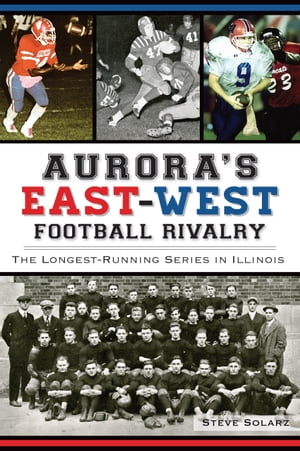 Aurora's East-West Football Rivalry The Longest-Running Series in Illinois
