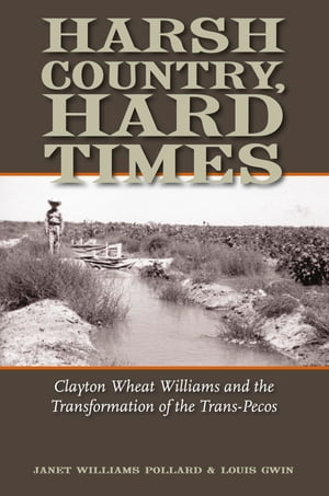 Harsh Country,  Hard Times Clayton Wheat Williams and the Transformation of the Trans-Pecos