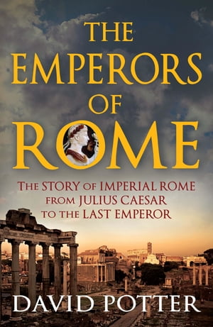 Emperors of Rome The Story of Imperial Rome from Julius Caesar to the Last Emperor