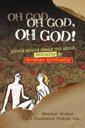 Lara Blackwood Pickrel Heather Godsey - Oh God, Oh God, Oh God!: Young Adults Speak Out about Sexuality and Christian Spirituality