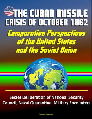 The Cuban Missile Crisis of October 1962: Comparative Perspectives of the United States and the Soviet Union - Secret Deliberation of National Securit