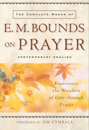 Complete Works of E. M. Bounds on Prayer,  The Experience the Wonders of God through Prayer
