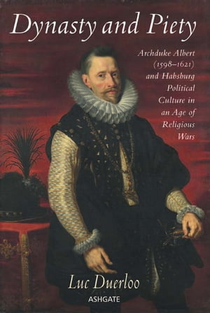 Dynasty and Piety Archduke Albert (1598-1621) and Habsburg Political Culture in an Age of Religious Wars