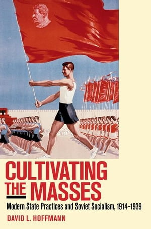 Cultivating the Masses Modern State Practices and Soviet Socialism,  1914?1939
