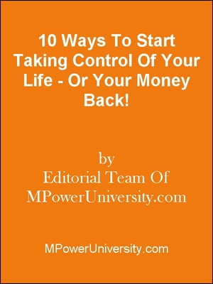 10 Ways To Start Taking Control Of Your Life - Or Your Money Back!