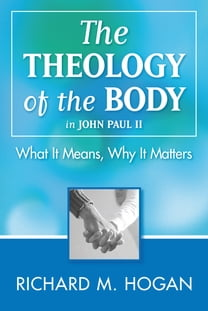 The Theology of the Body: What it Means and Why It Matters in John Paul II