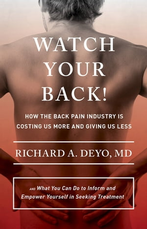 Watch Your Back! How the Back Pain Industry Is Costing Us More and Giving Us Less?and What You Can Do to Inform and Empower Yourself in Seeking Treatm
