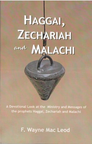 Haggai,  Zechariah and Malachi A Devotional Look at the Ministry and Messages of Haggai,  Zechariah and Malachi