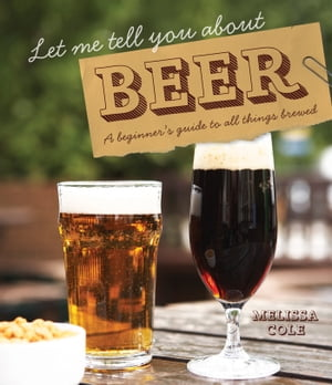 Let Me Tell You About Beer A beginner's guide to all things brewed