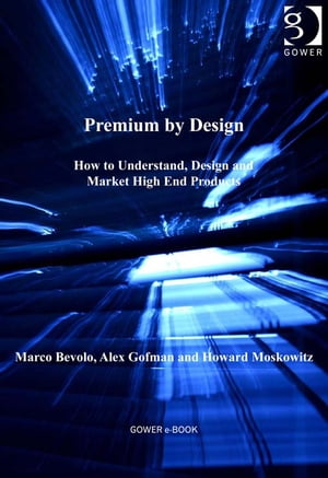Premium by Design How to Understand,  Design and Market High End Products