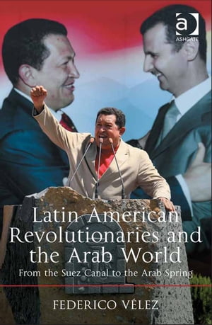 Latin American Revolutionaries and the Arab World From the Suez Canal to the Arab Spring