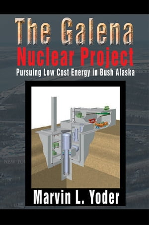 The Galena Nuclear Project Pursuing Low Cost Energy in Bush Alaska