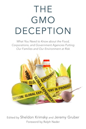 The GMO Deception What You Need to Know about the Food,  Corporations,  and Government Agencies Putting Our Families and Our Environment at Risk