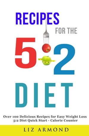 Recipes for the 5:2 Fast Diet - Easy Recipes - Proven Fast Weight Loss Over 100 Delicious Meals for Very Easy Weight Loss - 5:2 Diet Explained - Fasti