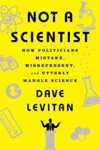 Not a Scientist: How Politicians Mistake, Misrepresent, and Utterly Mangle Science Cover Image