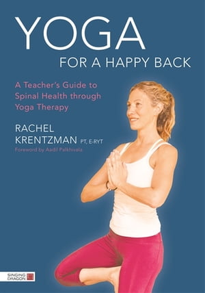 Yoga for a Happy Back A Teacher's Guide to Spinal Health through Yoga Therapy