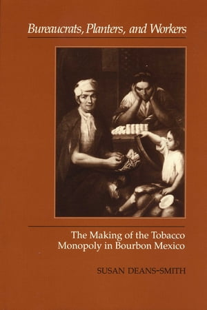 Bureaucrats,  Planters,  and Workers The Making of the Tobacco Monopoly in Bourbon Mexico