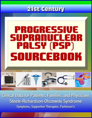 21st Century Progressive Supranuclear Palsy (PSP) Sourcebook: Clinical Data for Patients,  Families,  and Physicians - Steele-Richardson-Olszewski Syndr