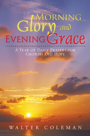 Morning Glory and Evening Grace A Year of Daily Prayers for Growth and Hope