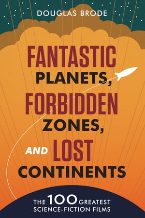 Fantastic Planets,  Forbidden Zones,  and Lost Continents The 100 Greatest Science-Fiction Films