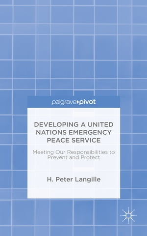 Developing a United Nations Emergency Peace Service Meeting Our Responsibilities to Prevent and Protect