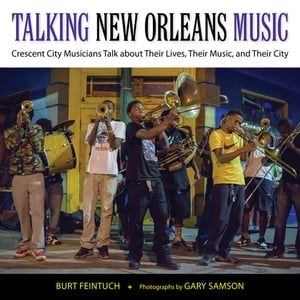 Talking New Orleans Music Crescent City Musicians Talk about Their Lives,  Their Music,  and Their City