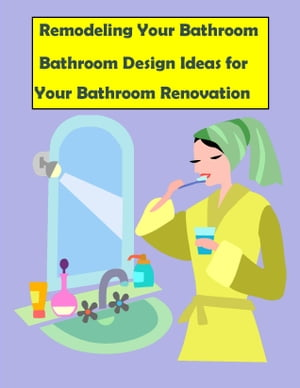 Remodeling Your Bathroom: Bathroom Design Ideas for Your Bathroom Renovation Remodeling Your Bathroom Quick Start Guide for 2014