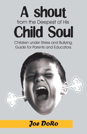 A Shout from the Deepest of His Child Soul Children under Stress and Bullying. Guide for parents and educators