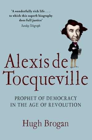 Alexis de Tocqueville: Prophet of Democracy in the Age of Revolution