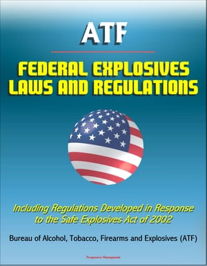 ATF Federal Explosives Law and Regulations: Including Regulations Developed in Response to the Safe Explosives Act of 2002
