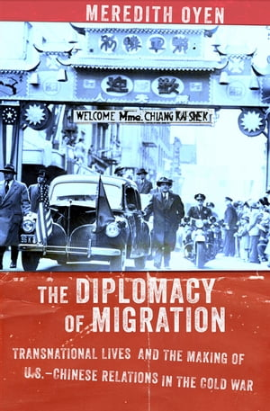 The Diplomacy of Migration Transnational Lives and the Making of U.S.-Chinese Relations in the Cold War