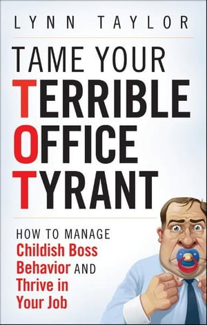 Tame Your Terrible Office Tyrant How to Manage Childish Boss Behavior and Thrive in Your Job