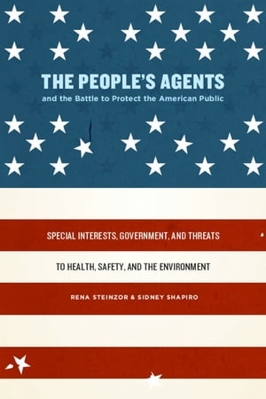 The People's Agents and the Battle to Protect the American Public Special Interests,  Government,  and Threats to Health,  Safety,  and the Environment