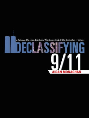 DECLASSIFYING 9/11 A Between The Lines And Behind The Scenes Look At The September 11 Attacks