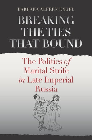Breaking the Ties That Bound The Politics of Marital Strife in Late Imperial Russia
