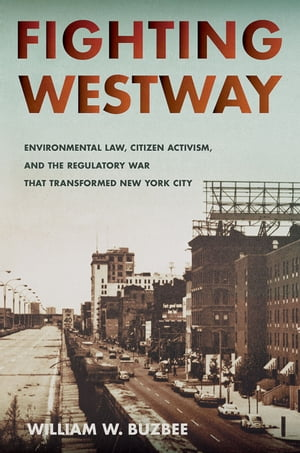 Fighting Westway Environmental Law,  Citizen Activism,  and the Regulatory War That Transformed New York City