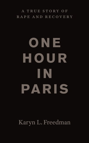 One Hour in Paris A True Story of Rape and Recovery