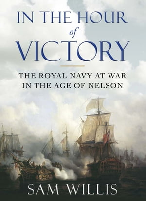 In the Hour of Victory The Royal Navy at War in the Age of Nelson