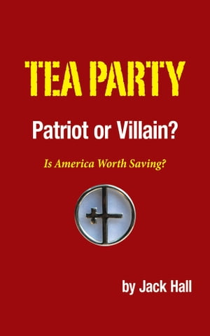 Tea Party ? Patriot or Villain? Is America Worth Saving?